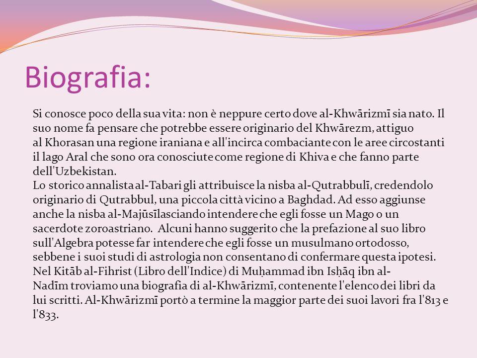 Biografia: Si conosce poco della sua vita: non è neppure certo dove al-Khwārizmī sia nato. Il suo nome fa pensare che potrebbe essere originario del K