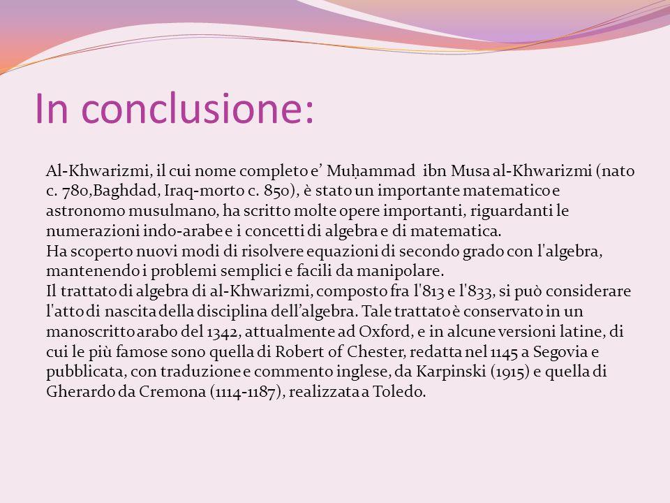 In conclusione: Al-Khwarizmi, il cui nome completo e Mu ammad ibn Musa al-Khwarizmi (nato c. 780,Baghdad, Iraq-morto c. 850), è stato un importante ma