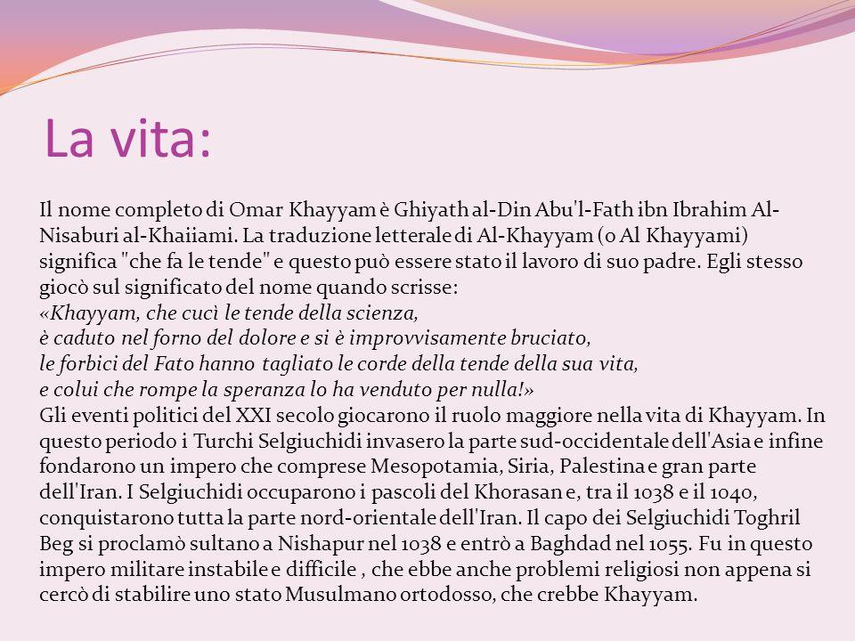 La vita: Il nome completo di Omar Khayyam è Ghiyath al-Din Abu'l-Fath ibn Ibrahim Al- Nisaburi al-Khaiiami. La traduzione letterale di Al-Khayyam (o A
