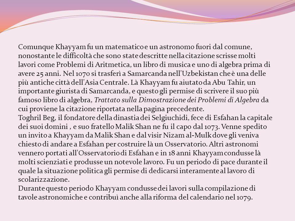 Comunque Khayyam fu un matematico e un astronomo fuori dal comune, nonostante le difficoltà che sono state descritte nella citazione scrisse molti lav