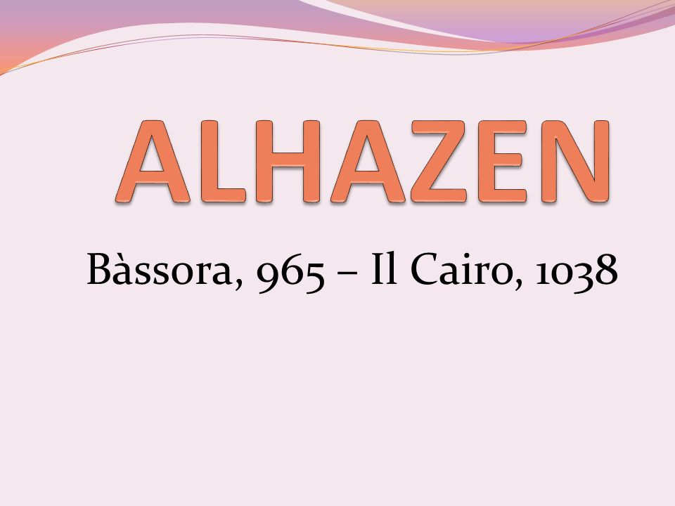 Alhazen, o Abū ʿ Alī al-Hasan ibn al-Hasan ibn al-Haytham (Bàssora, 965 – Il Cairo, 1038), è stato un medico, filosofo, matematico, fisico ed astronomo arabo.