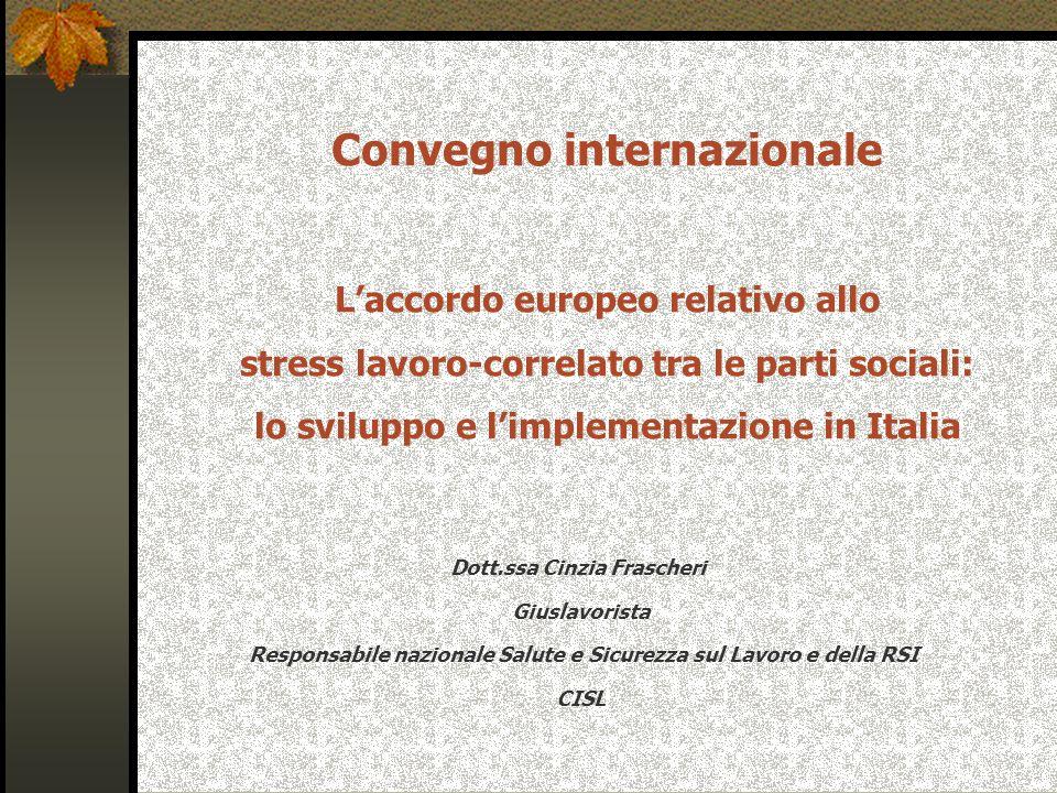 Convegno internazionale Laccordo europeo relativo allo stress lavoro-correlato tra le parti sociali: lo sviluppo e limplementazione in Italia Dott.ssa Cinzia Frascheri Giuslavorista Responsabile nazionale Salute e Sicurezza sul Lavoro e della RSI CISL