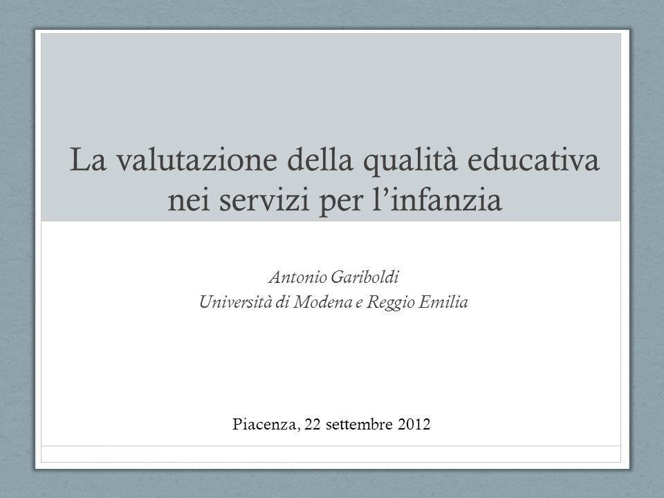 La valutazione della qualità educativa nei servizi per linfanzia Antonio Gariboldi Università di Modena e Reggio Emilia Piacenza, 22 settembre 2012