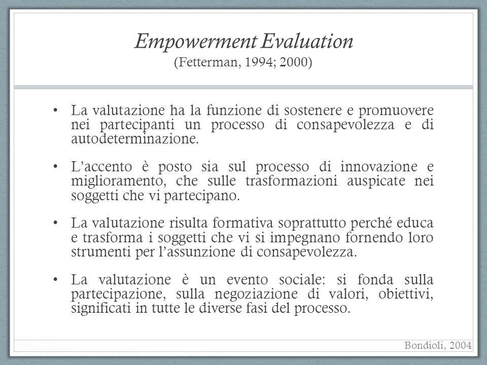 Empowerment Evaluation (Fetterman, 1994; 2000) La valutazione ha la funzione di sostenere e promuovere nei partecipanti un processo di consapevolezza