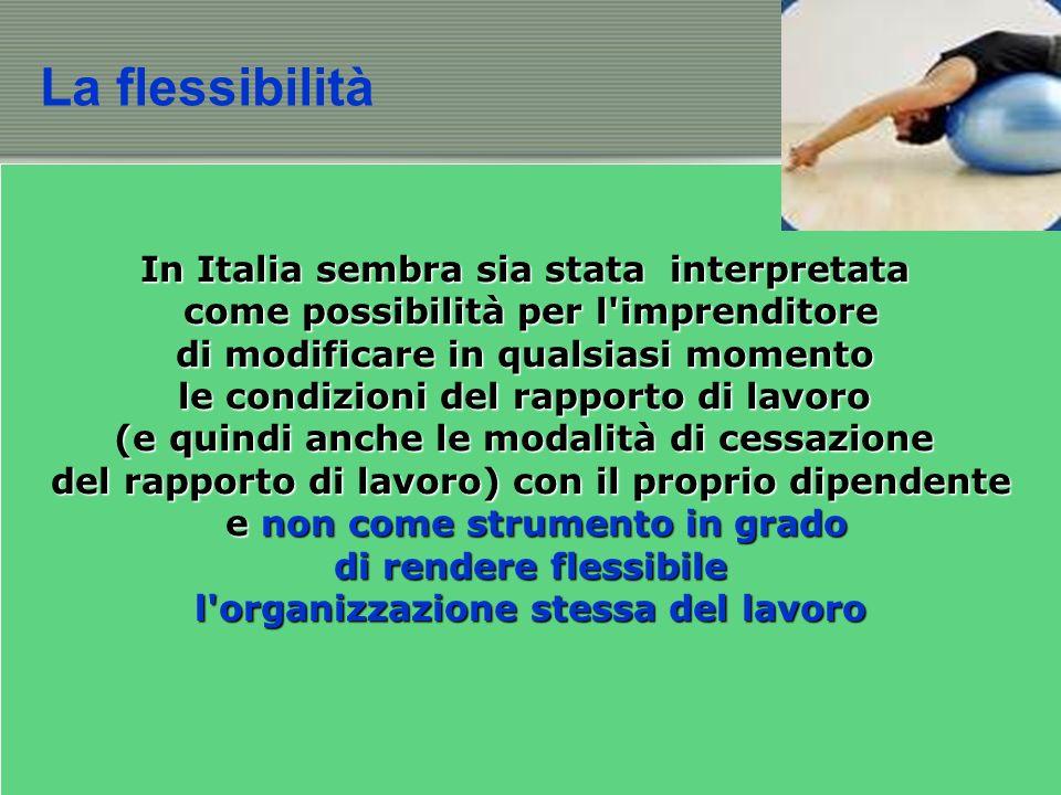 La flessibilità In Italia sembra sia stata interpretata come possibilità per l imprenditore come possibilità per l imprenditore di modificare in qualsiasi momento le condizioni del rapporto di lavoro (e quindi anche le modalità di cessazione del rapporto di lavoro) con il proprio dipendente e non come strumento in grado e non come strumento in grado di rendere flessibile di rendere flessibile l organizzazione stessa del lavoro
