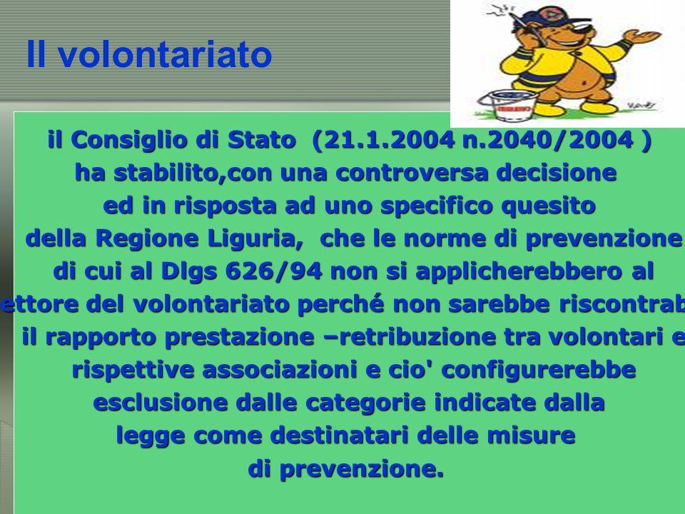 Il volontariato il Consiglio di Stato (21.1.2004 n.2040/2004 ) ha stabilito,con una controversa decisione ed in risposta ad uno specifico quesito della Regione Liguria, che le norme di prevenzione della Regione Liguria, che le norme di prevenzione di cui al Dlgs 626/94 non si applicherebbero al di cui al Dlgs 626/94 non si applicherebbero al settore del volontariato perché non sarebbe riscontrabile settore del volontariato perché non sarebbe riscontrabile il rapporto prestazione –retribuzione tra volontari e il rapporto prestazione –retribuzione tra volontari e rispettive associazioni e cio configurerebbe rispettive associazioni e cio configurerebbe esclusione dalle categorie indicate dalla esclusione dalle categorie indicate dalla legge come destinatari delle misure di prevenzione.