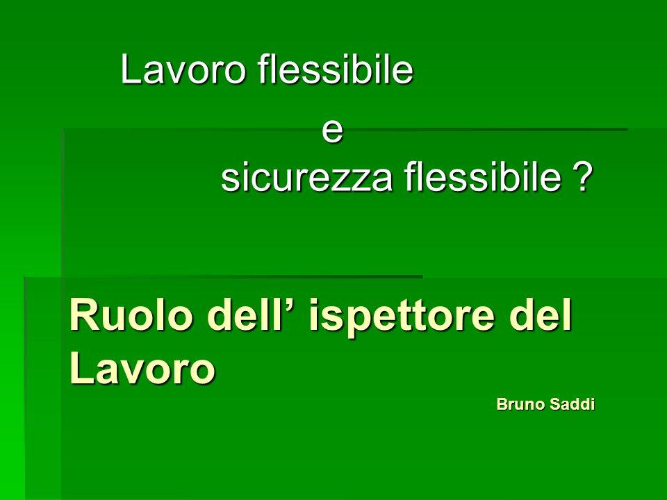 Ruolo dell ispettore del Lavoro Bruno Saddi Lavoro flessibile e sicurezza flessibile .