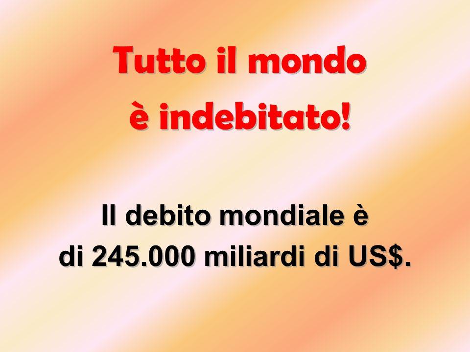 Tutto il mondo è indebitato! Il debito mondiale è di 245.000 miliardi di US$. Tutto il mondo è indebitato! Il debito mondiale è di 245.000 miliardi di