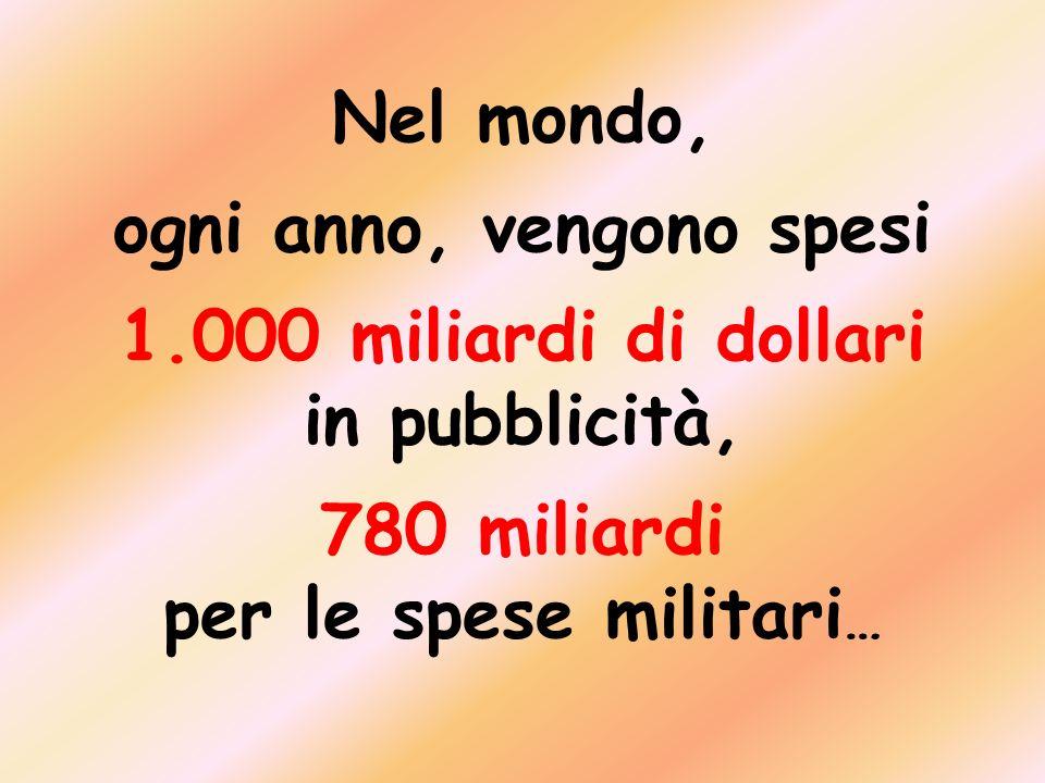 Nel mondo, ogni anno, vengono spesi 1.000 miliardi di dollari in pubblicità, 780 miliardi per le spese militari …