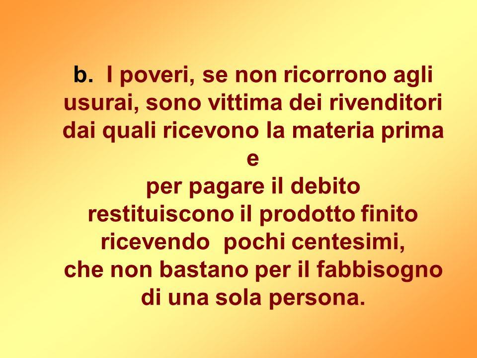 b. I poveri, se non ricorrono agli usurai, sono vittima dei rivenditori dai quali ricevono la materia prima e per pagare il debito restituiscono il pr