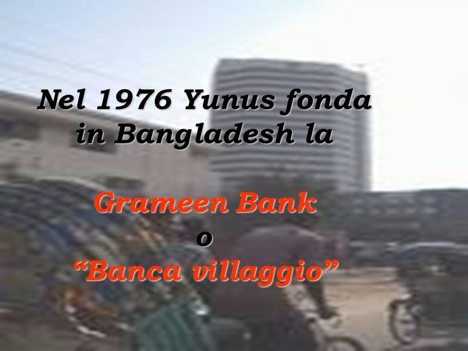 Nel 1976 Yunus fonda in Bangladesh la Grameen Bank o Banca villaggio