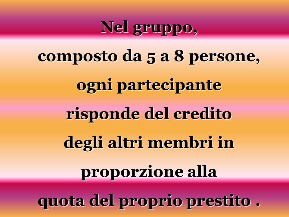 Nel gruppo, composto da 5 a 8 persone, ogni partecipante risponde del credito degli altri membri in proporzione alla quota del proprio prestito.