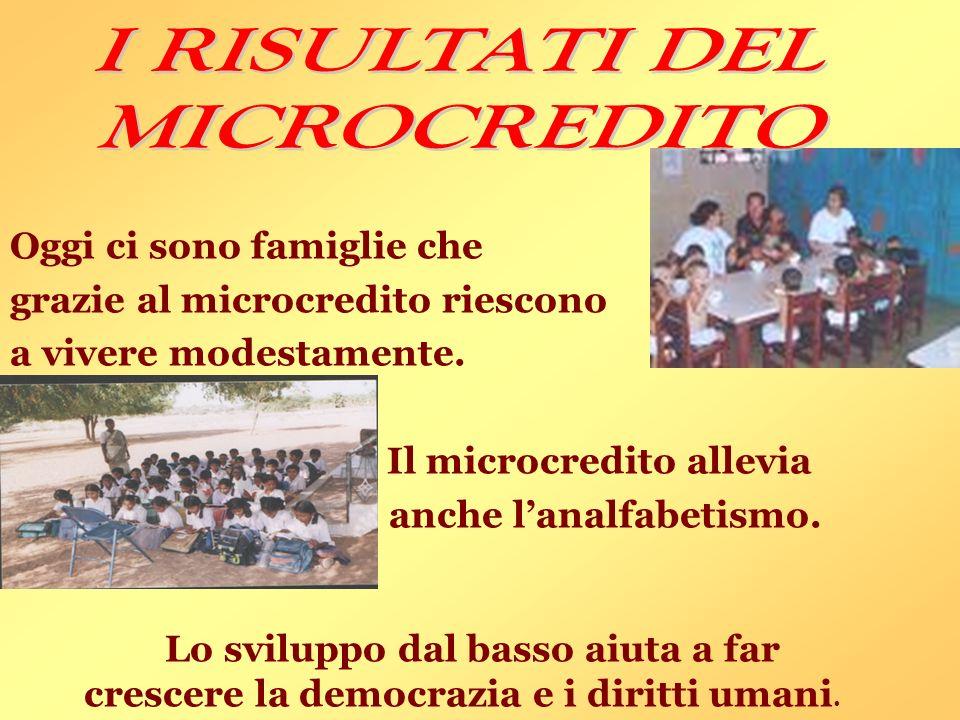 Oggi ci sono famiglie che grazie al microcredito riescono a vivere modestamente. Il microcredito allevia anche lanalfabetismo. Lo sviluppo dal basso a