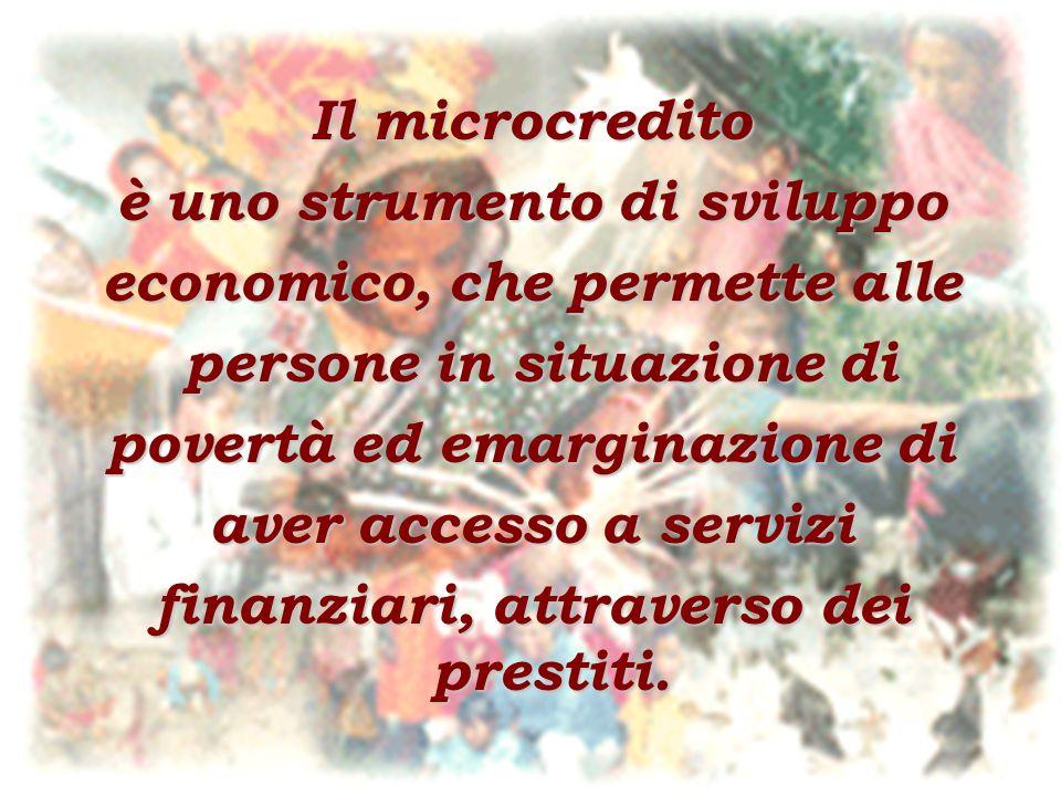 Il microcredito è uno strumento di sviluppo economico, che permette alle persone in situazione di persone in situazione di povertà ed emarginazione di