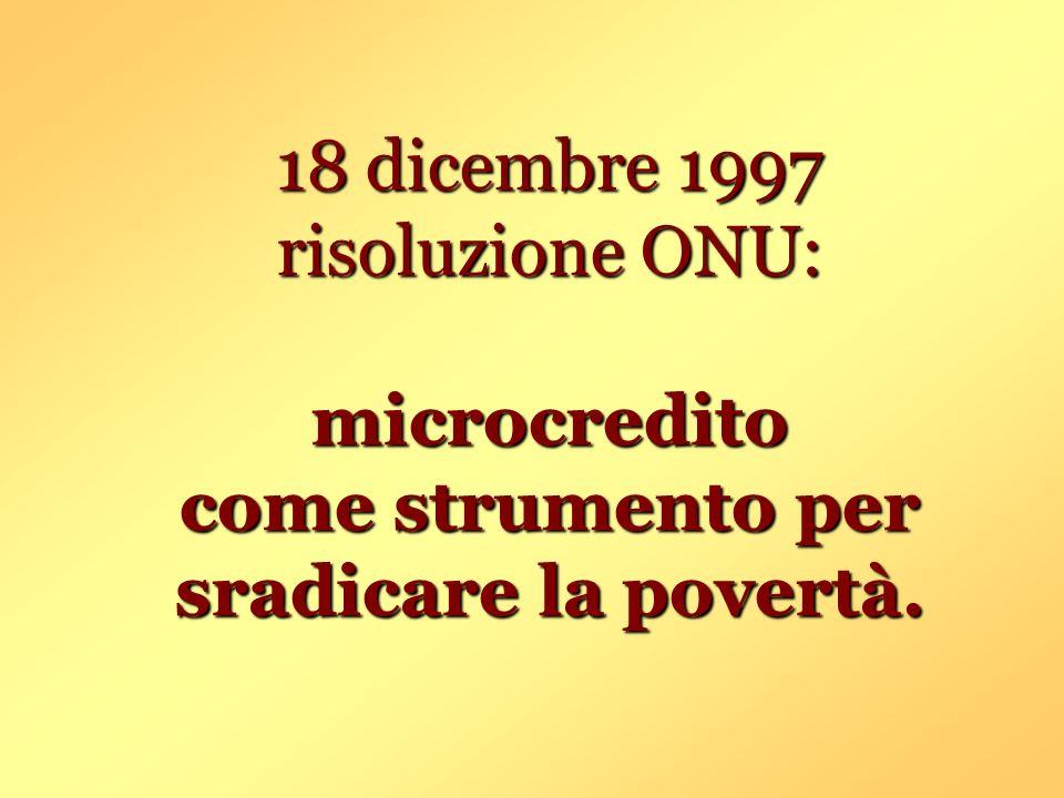 18 dicembre 1997 risoluzione ONU: microcredito come strumento per sradicare la povertà.