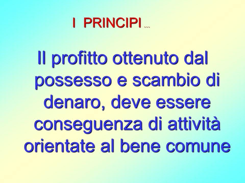 Il profitto ottenuto dal possesso e scambio di denaro, deve essere conseguenza di attività orientate al bene comune I PRINCIPI …
