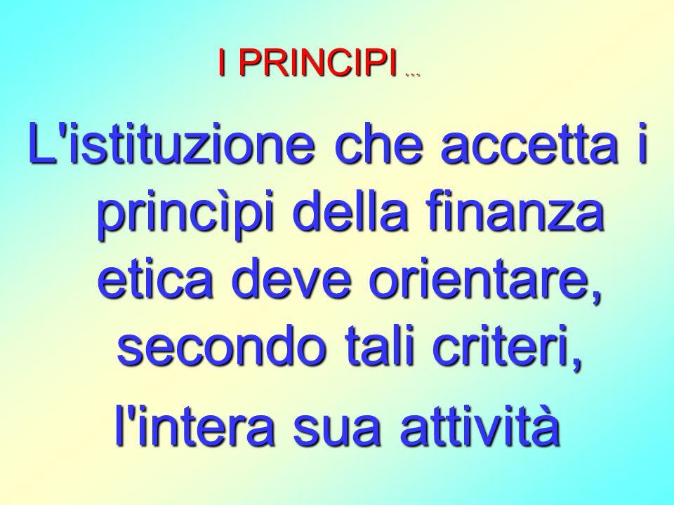 L'istituzione che accetta i princìpi della finanza etica deve orientare, secondo tali criteri, l'intera sua attività