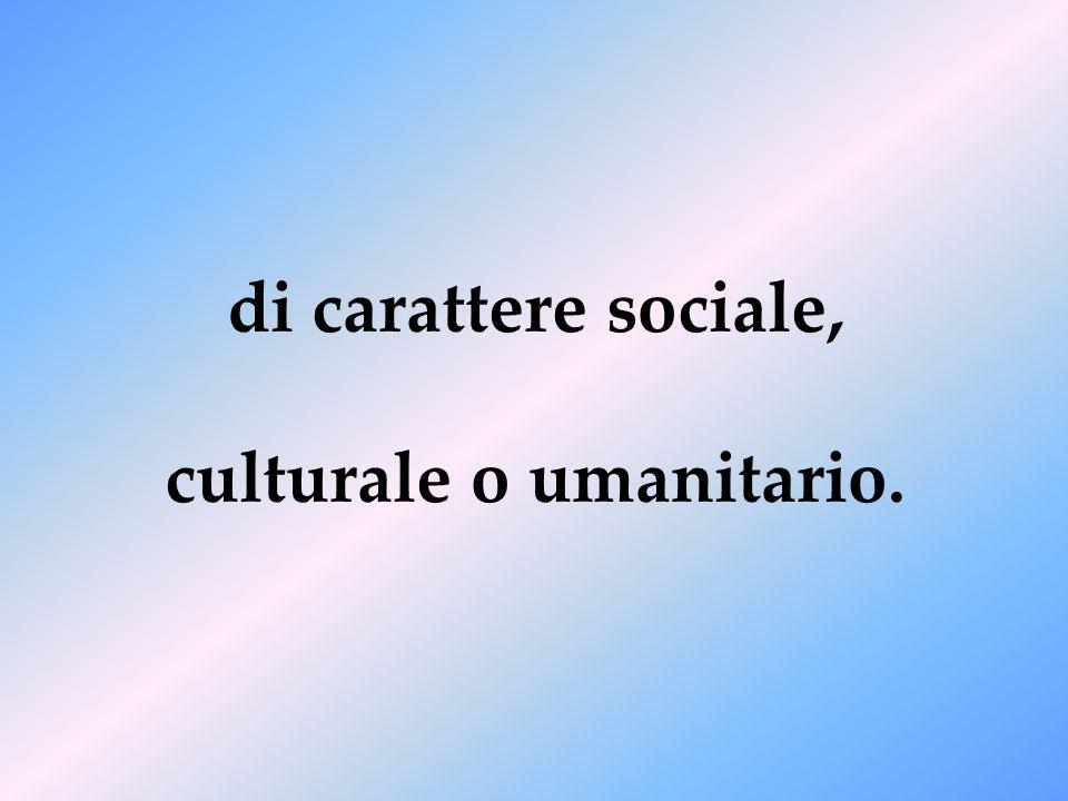 di carattere sociale, culturale o umanitario.
