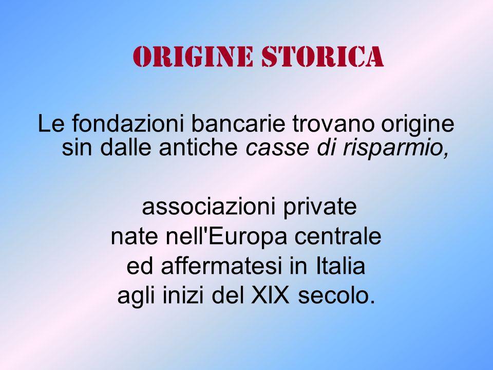Origine storica Le fondazioni bancarie trovano origine sin dalle antiche casse di risparmio, associazioni private nate nell'Europa centrale ed afferma