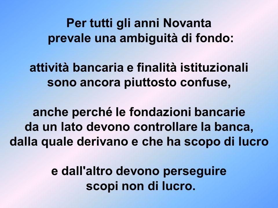Per tutti gli anni Novanta prevale una ambiguità di fondo: attività bancaria e finalità istituzionali sono ancora piuttosto confuse, anche perché le f