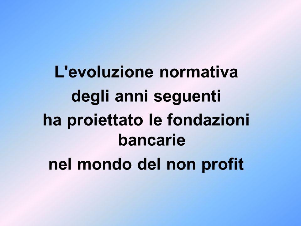 L'evoluzione normativa degli anni seguenti ha proiettato le fondazioni bancarie nel mondo del non profit