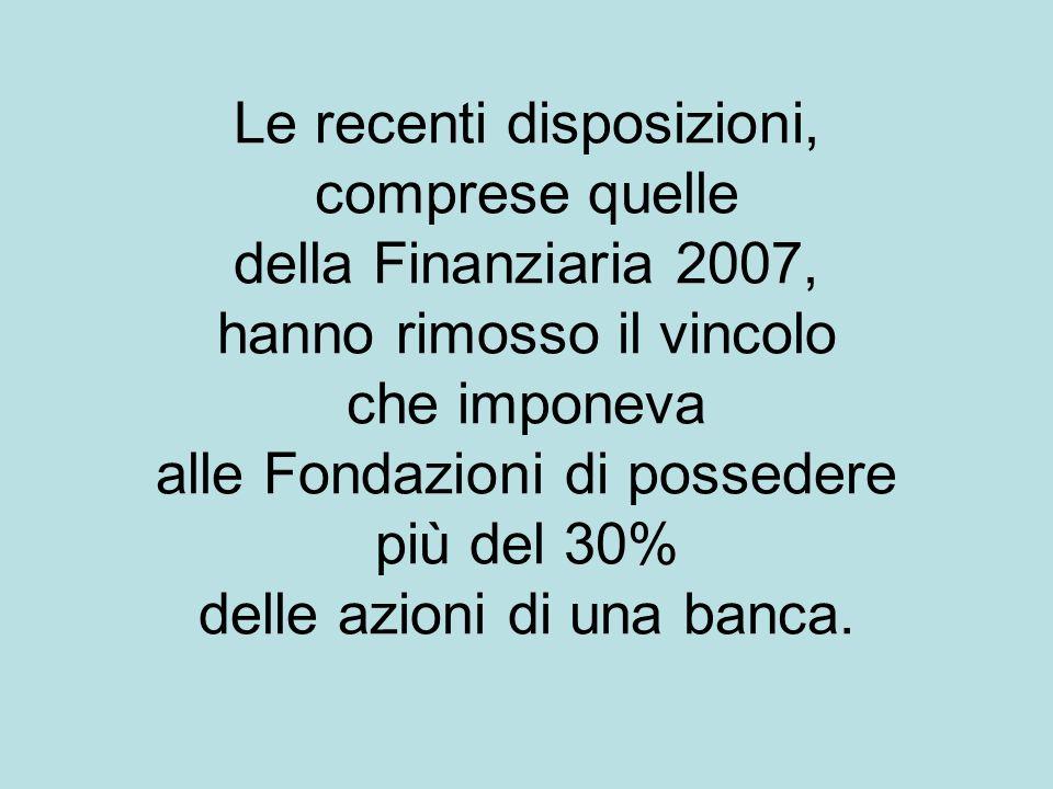 Le recenti disposizioni, comprese quelle della Finanziaria 2007, hanno rimosso il vincolo che imponeva alle Fondazioni di possedere più del 30% delle