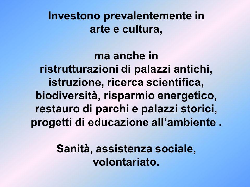 Investono prevalentemente in arte e cultura, ma anche in ristrutturazioni di palazzi antichi, istruzione, ricerca scientifica, biodiversità, risparmio