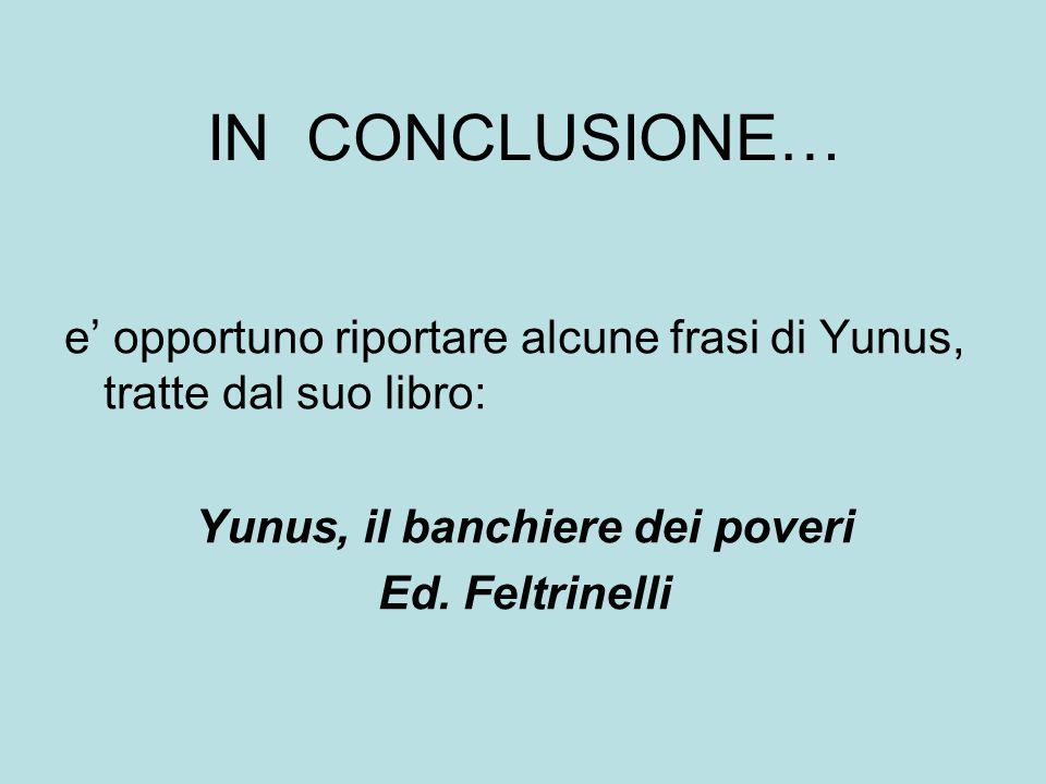 IN CONCLUSIONE… e opportuno riportare alcune frasi di Yunus, tratte dal suo libro: Yunus, il banchiere dei poveri Ed. Feltrinelli