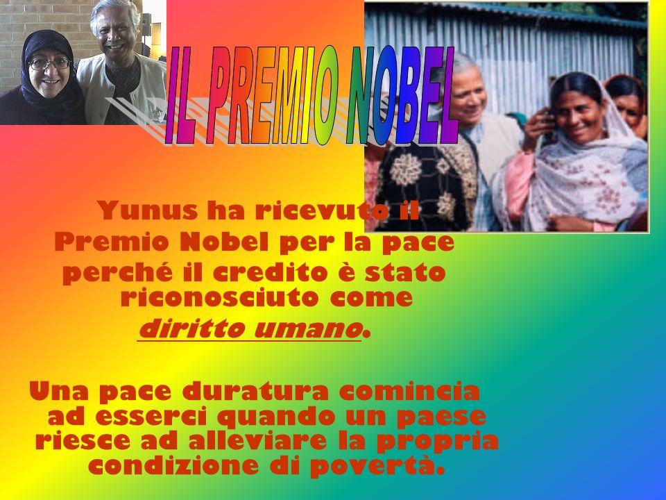 Yunus ha ricevuto il Premio Nobel per la pace perché il credito è stato riconosciuto come diritto umano. Una pace duratura comincia ad esserci quando