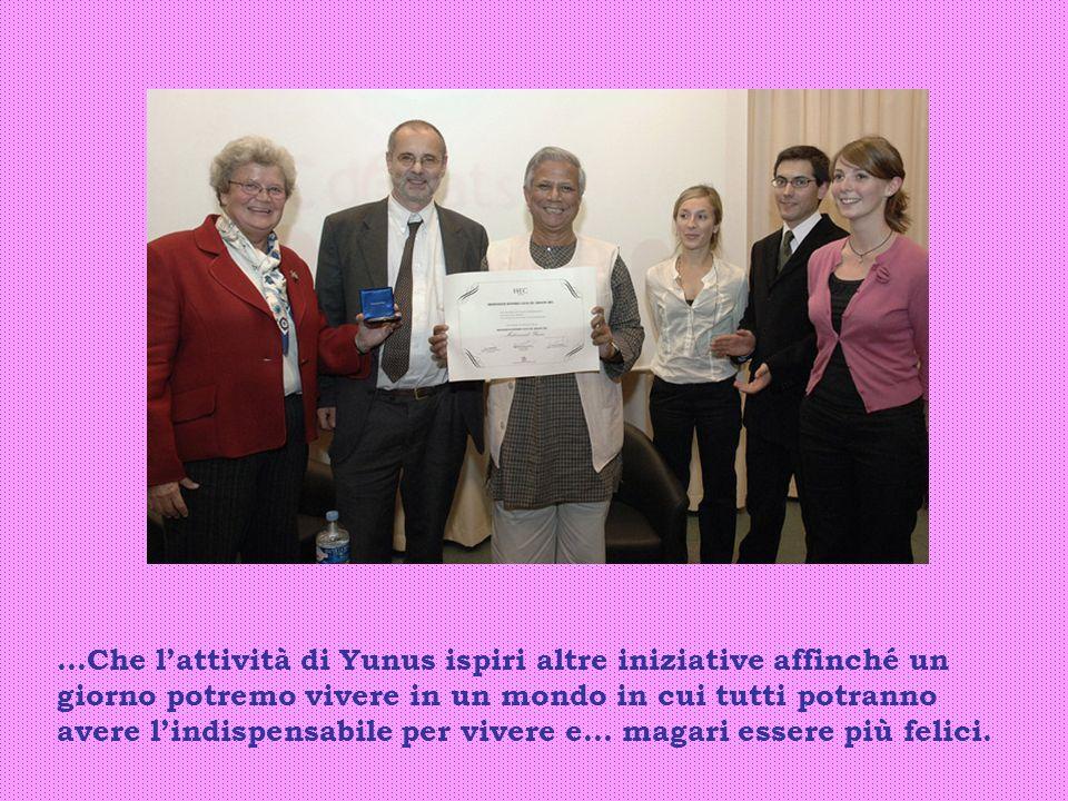 …Che lattività di Yunus ispiri altre iniziative affinché un giorno potremo vivere in un mondo in cui tutti potranno avere lindispensabile per vivere e