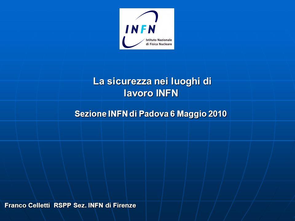 La sicurezza nei luoghi di lavoro INFN La sicurezza nei luoghi di lavoro INFN Sezione INFN di Padova 6 Maggio 2010 Franco Celletti RSPP Sez.