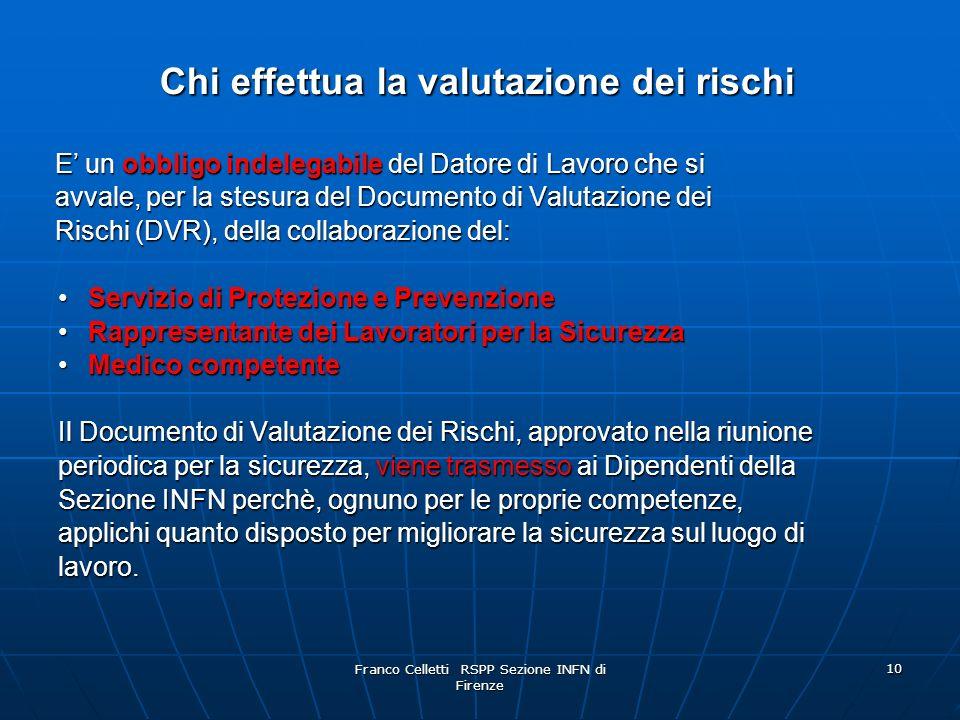Franco Celletti RSPP Sezione INFN di Firenze 10 Chi effettua la valutazione dei rischi Chi effettua la valutazione dei rischi E unobbligo indelegabile del Datore di Lavoro che si E un obbligo indelegabile del Datore di Lavoro che si avvale, per la stesura del Documento di Valutazione dei avvale, per la stesura del Documento di Valutazione dei Rischi (DVR), della collaborazione del: Rischi (DVR), della collaborazione del: Servizio di Protezione e PrevenzioneServizio di Protezione e Prevenzione Rappresentante dei Lavoratori per la SicurezzaRappresentante dei Lavoratori per la Sicurezza Medico competenteMedico competente Il Documento di Valutazione dei Rischi, approvato nella riunione periodica per la sicurezza, viene trasmesso ai Dipendenti della Sezione INFN perchè, ognuno per le proprie competenze, applichi quanto disposto per migliorare la sicurezza sul luogo di lavoro.