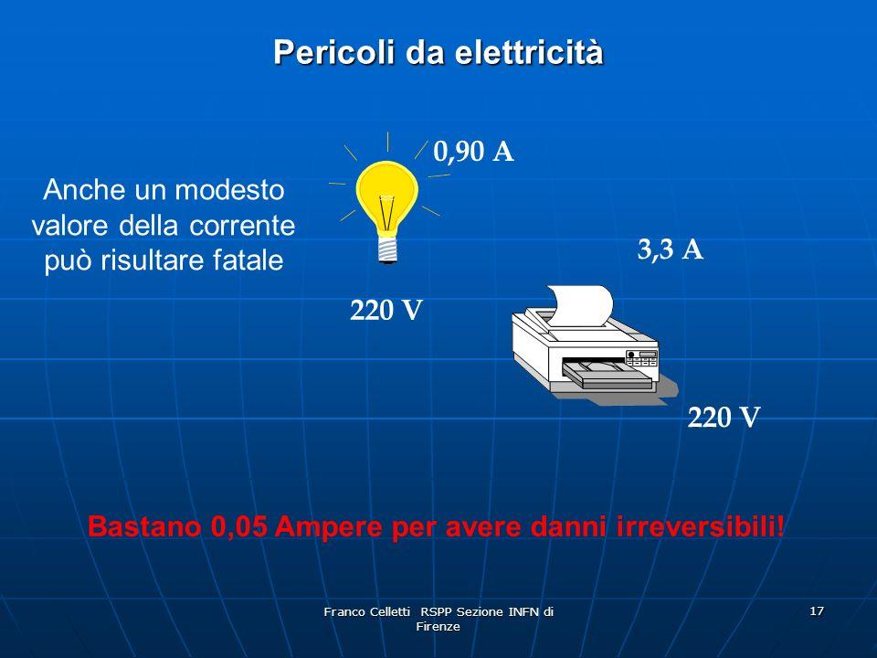 Franco Celletti RSPP Sezione INFN di Firenze 17 Pericoli da elettricità Anche un modesto valore della corrente può risultare fatale 0,90 A 220 V 3,3 A 220 V Bastano 0,05 Ampere per avere danni irreversibili!