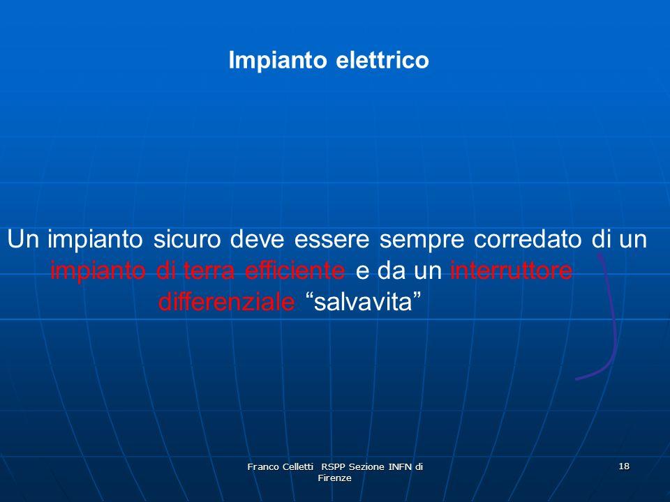 Franco Celletti RSPP Sezione INFN di Firenze 18 Un impianto sicuro deve essere sempre corredato di un impianto di terra efficiente e da un interruttore differenziale salvavita Impianto elettrico