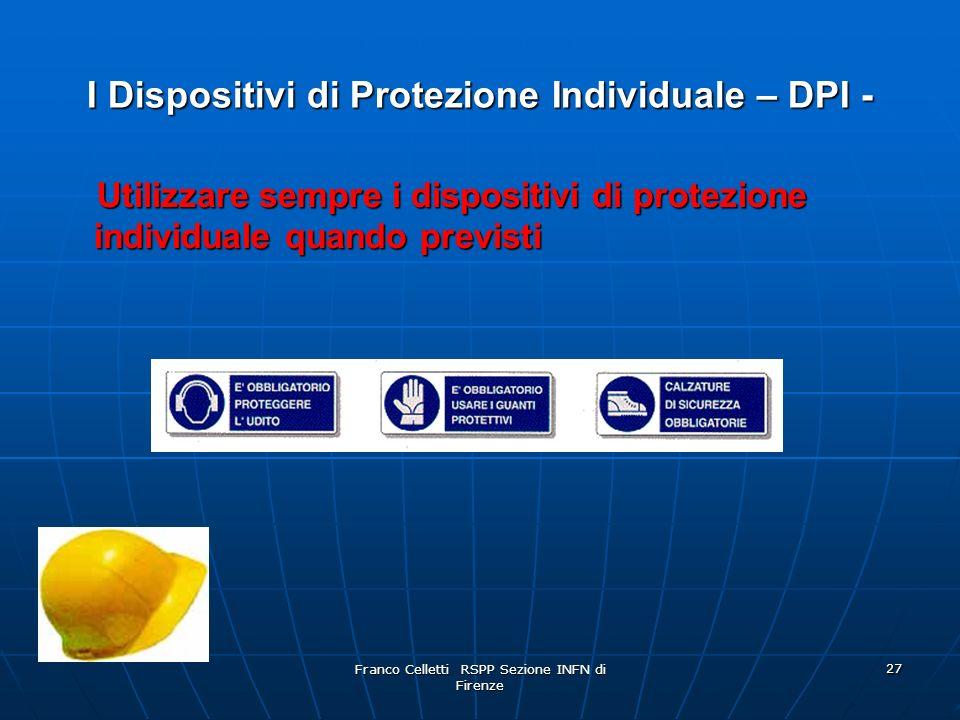 Franco Celletti RSPP Sezione INFN di Firenze 27 I Dispositivi di Protezione Individuale – DPI - Utilizzare sempre i dispositivi di protezione individuale quando previsti Utilizzare sempre i dispositivi di protezione individuale quando previsti