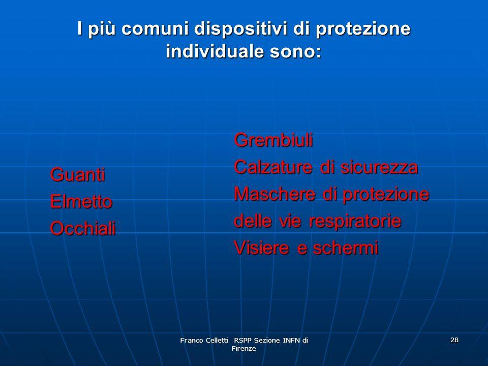 Franco Celletti RSPP Sezione INFN di Firenze 28 I più comuni dispositivi di protezione individuale sono: GuantiElmettoOcchiali Grembiuli Calzature di sicurezza Maschere di protezione delle vie respiratorie Visiere e schermi