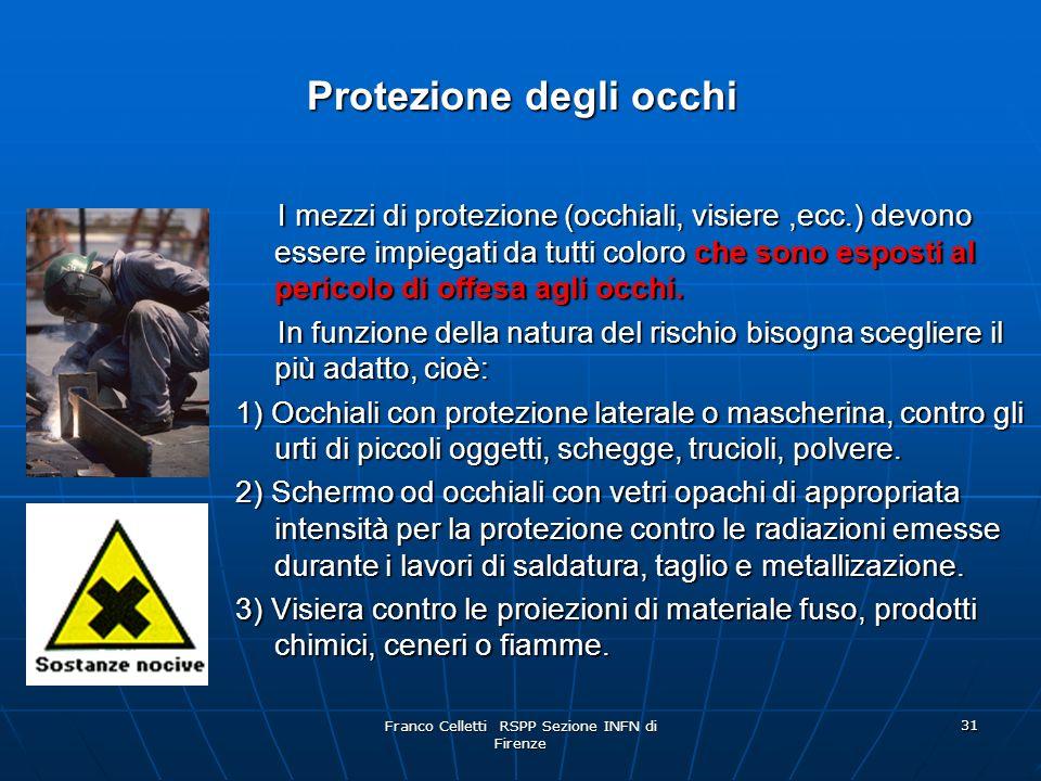Franco Celletti RSPP Sezione INFN di Firenze 31 Protezione degli occhi I mezzi di protezione (occhiali, visiere,ecc.) devono essere impiegati da tutti coloroche sono esposti al pericolo di offesa agli occhi.