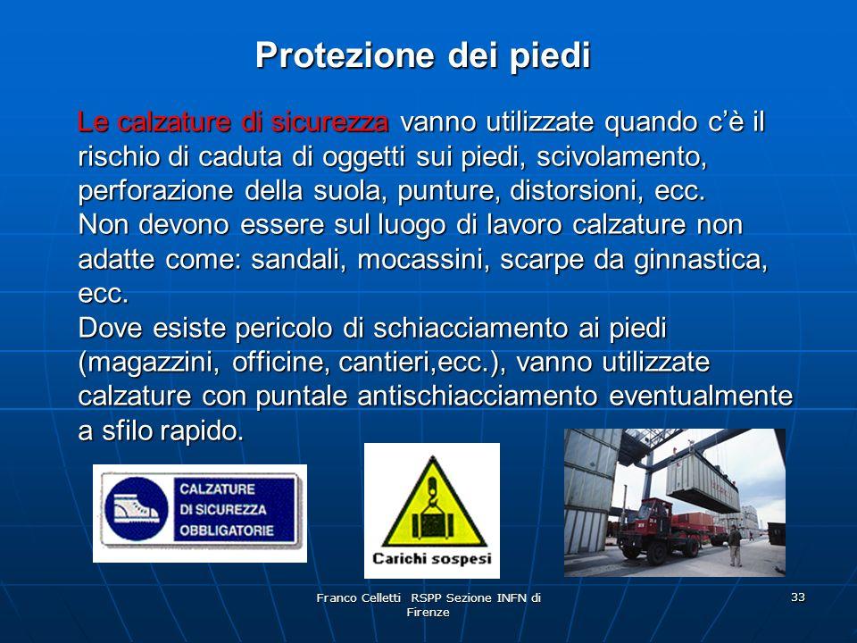 Franco Celletti RSPP Sezione INFN di Firenze 33 Protezione dei piedi Le calzature di sicurezza vanno utilizzate quando cè il rischio di caduta di oggetti sui piedi, scivolamento, perforazione della suola, punture, distorsioni, ecc.