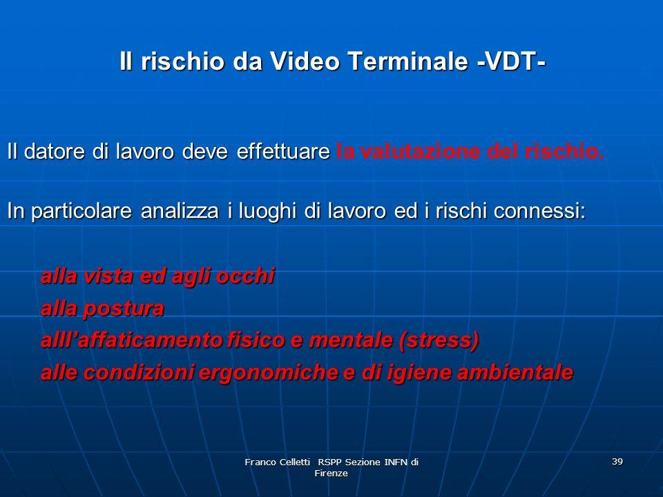 Franco Celletti RSPP Sezione INFN di Firenze 39 Il rischio da Video Terminale -VDT- Il datore di lavoro deve effettuare Il datore di lavoro deve effettuare la valutazione del rischio.