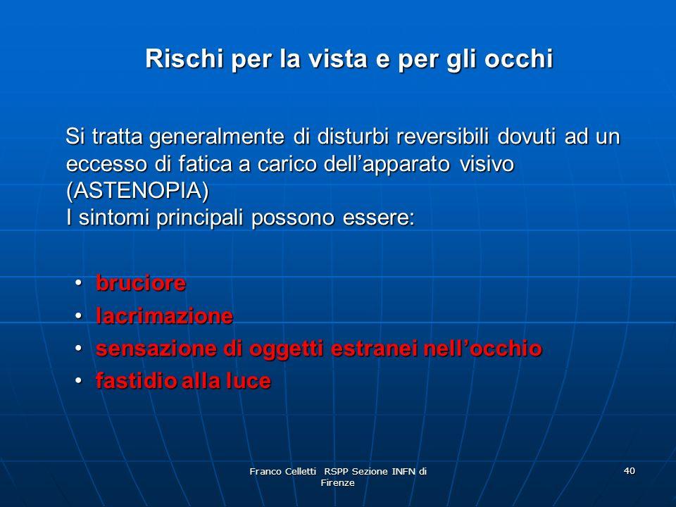 Franco Celletti RSPP Sezione INFN di Firenze 40 Rischi per la vista e per gli occhi Rischi per la vista e per gli occhi Si tratta generalmente di disturbi reversibili dovuti ad un eccesso di fatica a carico dellapparato visivo (ASTENOPIA) I sintomi principali possono essere: Si tratta generalmente di disturbi reversibili dovuti ad un eccesso di fatica a carico dellapparato visivo (ASTENOPIA) I sintomi principali possono essere: bruciorebruciore lacrimazionelacrimazione sensazione di oggetti estranei nellocchiosensazione di oggetti estranei nellocchio fastidio alla lucefastidio alla luce