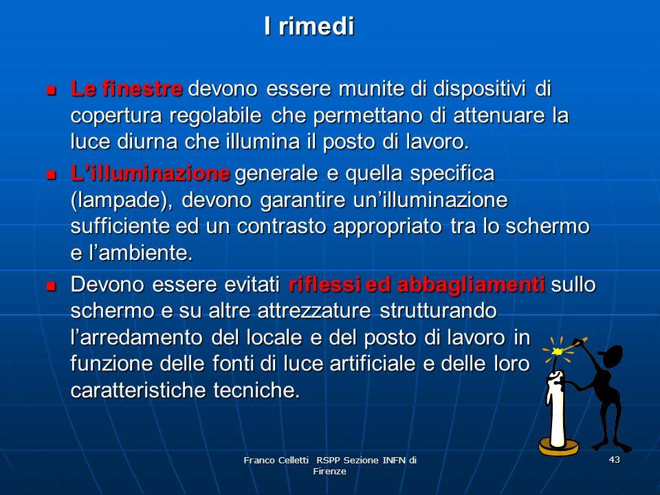 Franco Celletti RSPP Sezione INFN di Firenze 43 I rimedi Le finestre devono essere munite di dispositivi di copertura regolabile che permettano di attenuare la luce diurna che illumina il posto di lavoro.