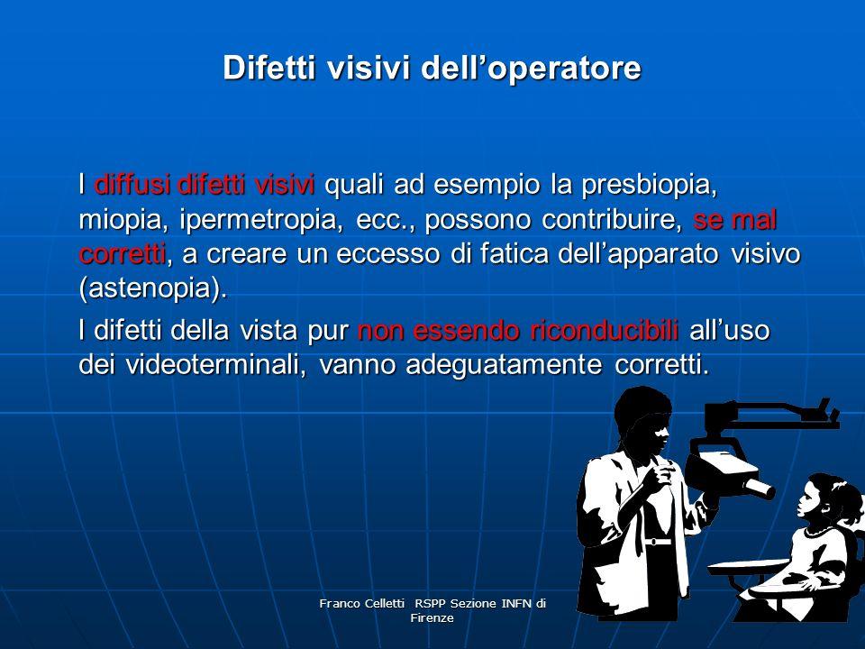 Franco Celletti RSPP Sezione INFN di Firenze 45 Difetti visivi delloperatore I diffusi difetti visivi quali ad esempio la presbiopia, miopia, ipermetropia, ecc., possono contribuire, se mal corretti, a creare un eccesso di fatica dellapparato visivo (astenopia).