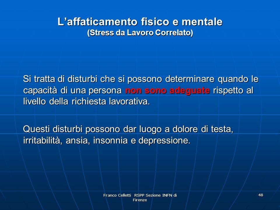 Franco Celletti RSPP Sezione INFN di Firenze 48 Laffaticamento fisico e mentale (Stress da Lavoro Correlato) Si tratta di disturbi che si possono determinare quando le capacità di una persona non sono adeguate rispetto al livello della richiesta lavorativa.