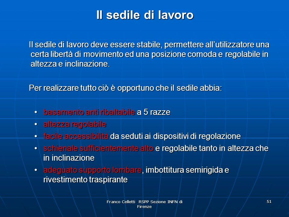 Franco Celletti RSPP Sezione INFN di Firenze 51 Il sedile di lavoro Il sedile di lavoro deve essere stabile, permettere allutilizzatore una certa libertà di movimento ed una posizione comoda e regolabile in altezza e inclinazione.