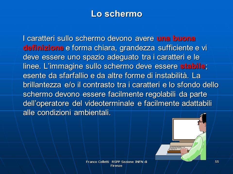 Franco Celletti RSPP Sezione INFN di Firenze 55 Lo schermo I caratteri sullo schermo devono avereuna buona definizione e forma chiara, grandezza sufficiente e vi deve essere uno spazio adeguato tra i caratteri e le linee.