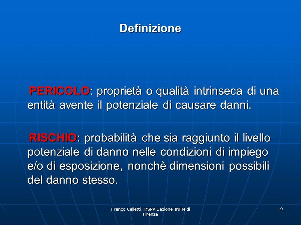 Franco Celletti RSPP Sezione INFN di Firenze 9 Definizione PERICOLO: proprietà o qualità intrinseca di una entità avente il potenziale di causare danni.