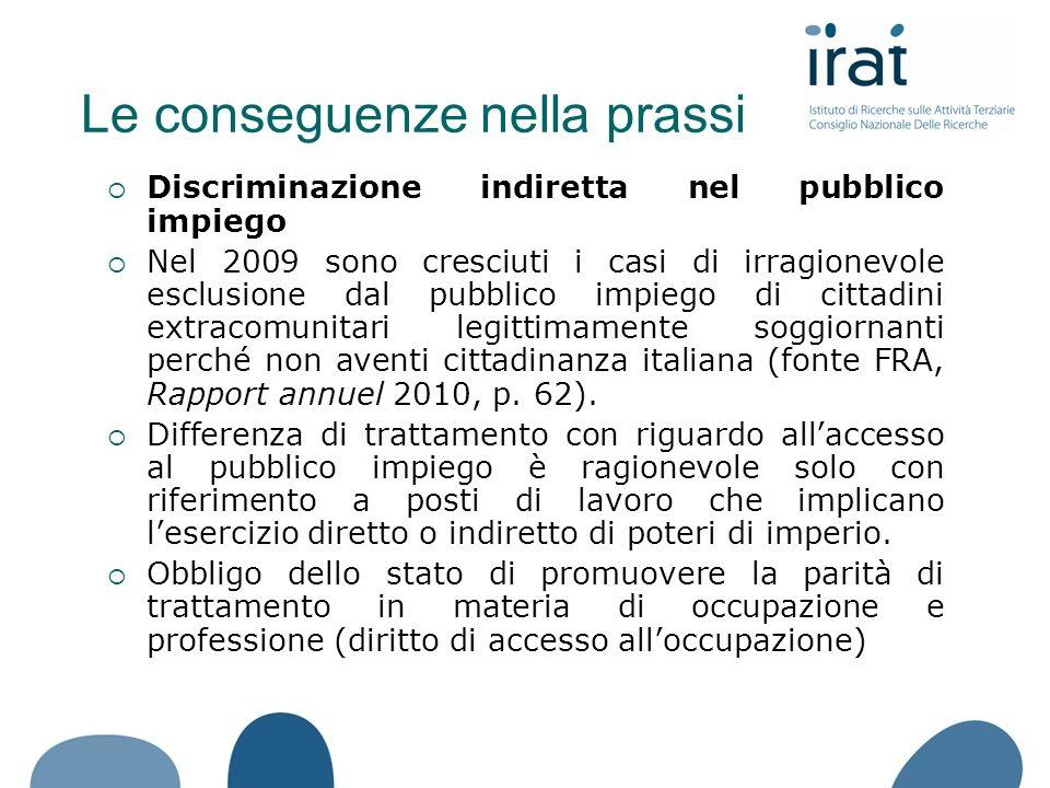Discriminazione indiretta nel pubblico impiego Nel 2009 sono cresciuti i casi di irragionevole esclusione dal pubblico impiego di cittadini extracomunitari legittimamente soggiornanti perché non aventi cittadinanza italiana (fonte FRA, Rapport annuel 2010, p.
