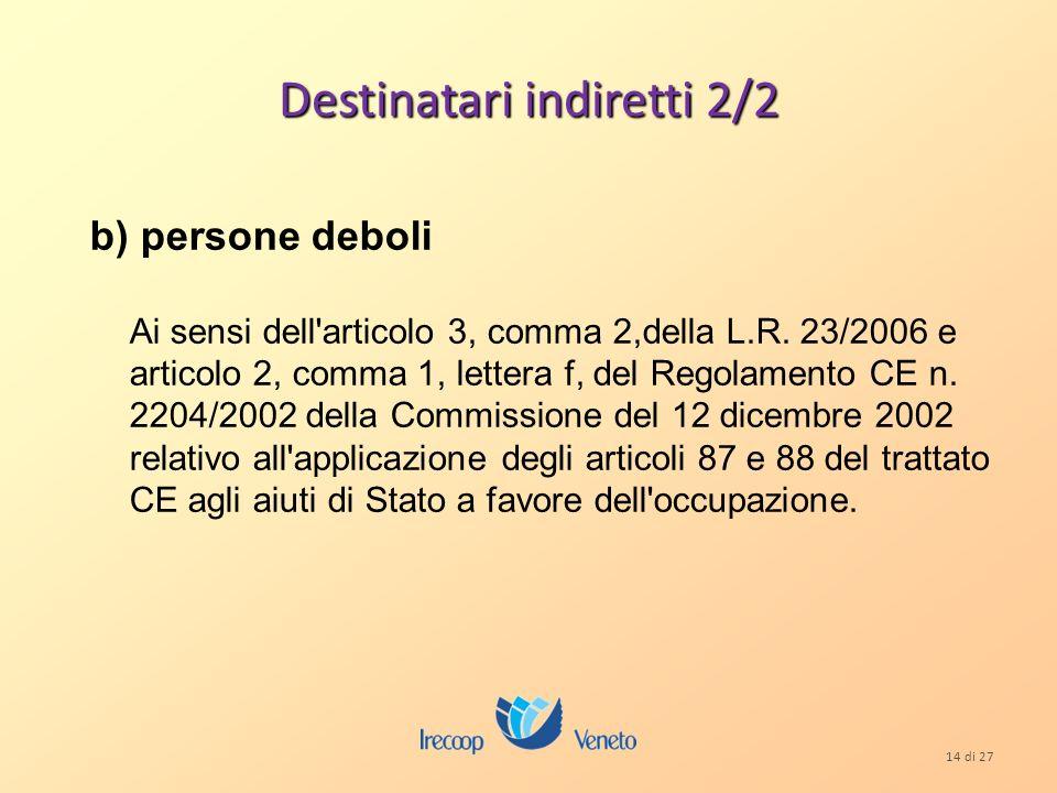 14 di 27 Destinatari indiretti 2/2 b) persone deboli Ai sensi dell articolo 3, comma 2,della L.R.