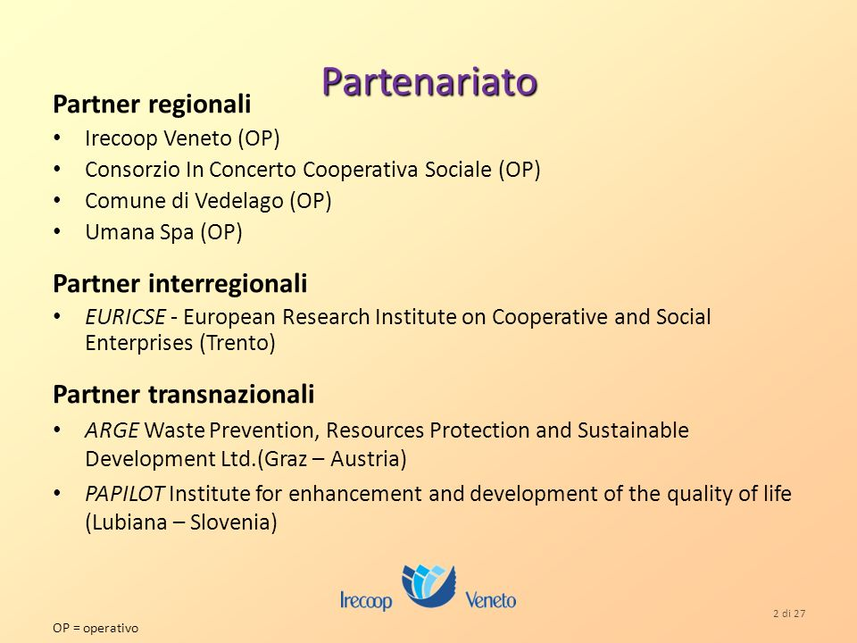 2 di 27 Partenariato Partner regionali Irecoop Veneto (OP) Consorzio In Concerto Cooperativa Sociale (OP) Comune di Vedelago (OP) Umana Spa (OP) Partner interregionali EURICSE - European Research Institute on Cooperative and Social Enterprises (Trento) Partner transnazionali ARGE Waste Prevention, Resources Protection and Sustainable Development Ltd.(Graz – Austria) PAPILOT Institute for enhancement and development of the quality of life (Lubiana – Slovenia) OP = operativo
