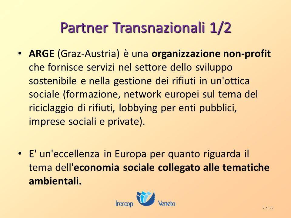 7 di 27 Partner Transnazionali 1/2 ARGE (Graz-Austria) è una organizzazione non-profit che fornisce servizi nel settore dello sviluppo sostenibile e nella gestione dei rifiuti in un ottica sociale (formazione, network europei sul tema del riciclaggio di rifiuti, lobbying per enti pubblici, imprese sociali e private).